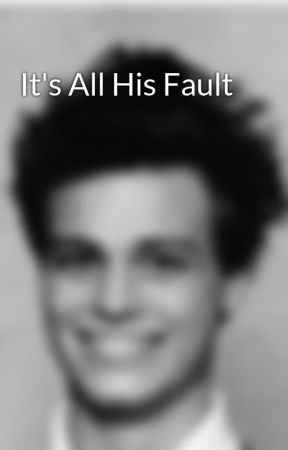 It's All His Fault by iamsprousespouse