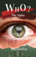 WHO? | The Alpha ( Book One)  by MalyTenTen