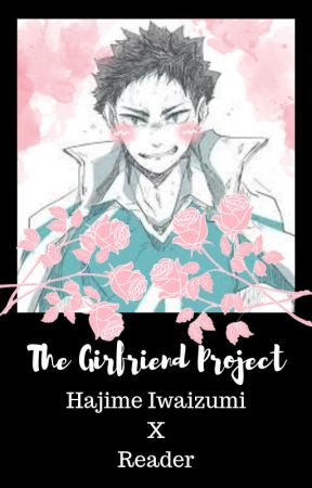 ~The Girlfriend Project~ Hajime Iwaizumi x Reader by GooseIsHere