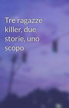 Tre ragazze killer, due storie, uno scopo by LoreNelly15