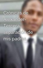 Crónicas de Alexander- Tercera separación de mis padres. by alexenigmatico
