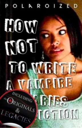 How NOT to write a Vampire Diaries Fanfiction (including TO & Legacies) by polaroized