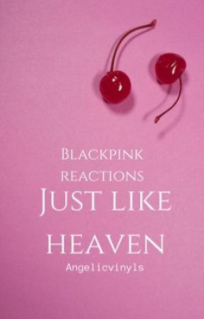 JUST LIKE HEAVEN - Blackpink Reactions by angelicvinyls