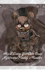 He's a scary yet cute bear (Nightmare Freddy x reader) Book 1 of 8 (?) by MAJESTICEA1