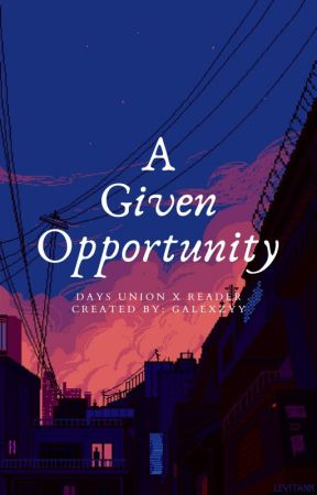 A Given Opportunity || Days Union x Reader [ UNDER EDITING! ] by Galexzyy