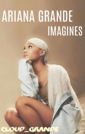 Ariana/You Imagines  by Cloud_Grande