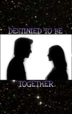 DESTINIED TO BE TOGETHER by gwritesss