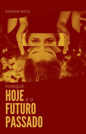PORQUE HOJE É O FUTURO PASSADO by DiedraRoiz