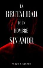 La brutalidad de un hombre sin amor by PabloEscapa