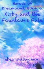 Heroes of Dreamland, Book 6: Kirby and the Fountain's Fate (OLD) by ebearskittychan