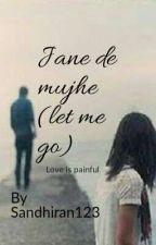 jane de mujhe(Let Me Go) by sandhirian123