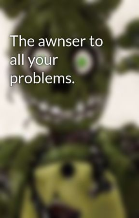 The awnser to all your problems. by Springtrap213465