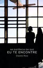 NA DISTÂNCIA EM QUE EU TE ENCONTRE by DiedraRoiz
