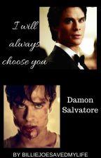 I will always choose you || Damon Salvatore by BillieJoeSavedMyLife