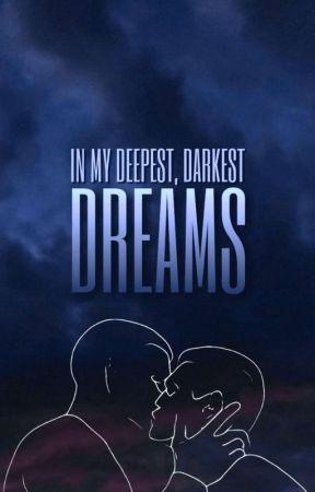 IN MY DEEPEST, DARKEST DREAMS by efflorescencing