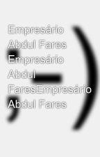 Empresário Abdul Fares Empresário Abdul FaresEmpresário Abdul Fares by abdul-fares