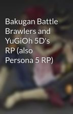 Bakugan Battle Brawlers and YuGiOh 5D's RP (also Persona 5 RP) by NathanLaraDrake18-_