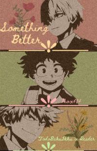 Something Better (Shouto x Izuku x Katsuki x Reader) (ON HIATUS) cover