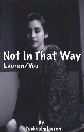 Not In That Way - Lauren Jauregui/You *in editing* by cn00writes