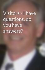 Visitors - I have questions, do you have answers? by SilverHawkAuthor
