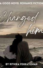 CHANGED HIM by PriyaGv8