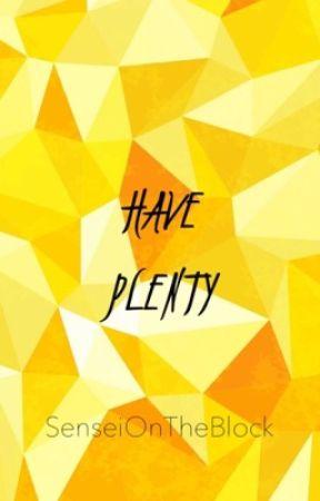 [Have Plenty]  by SenseiOnTheBlock