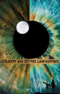 QUIZÁ EN OTRO UNIVERSO © [Terminada] cover