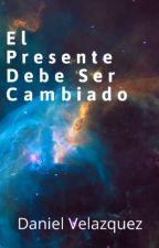 El Presente Debe Ser Cambiado. by DanielVelazquez032