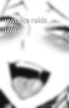 uwu ice raids uwu by ohgoditsnad