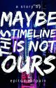 Maybe, This Timeline is not Ours by epitomeofpain