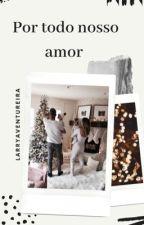 Por todo nosso amor  by LarryAventureira