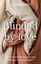 Blinded By Love   COMPLETED  by cloudxlatte