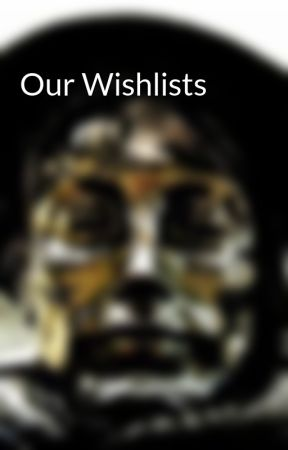 Our Wishlists by LetterUnknownSoldier