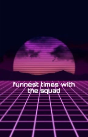 Funnest Times With The Squad by -CHANTREA