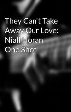 They Can't Take Away Our Love: Niall Horan One Shot by LeahSkylar