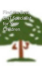 Find the Best ENT Specialist for Your Children by entdoctorsg