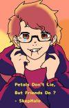 Petals Don't Lie, But Friends Do ? - SkepHalo fanfic cover