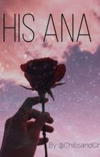 His Ana (Currently being rewritten!) by ChibsandChill