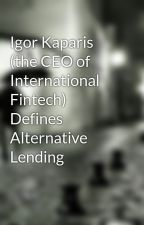 Igor Kaparis (the CEO of International Fintech) Defines Alternative Lending by IgorKaparisCEO