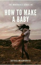 How to Make a Baby - (The Montreals Series #1) - [COMPLETED] by justcallmesenyorita