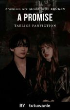 A Promise ✓| Taelice Fanfiction  by tutuwanie