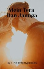 Main Tera Ban Jaunga (Completed) by The_dreamygirltales