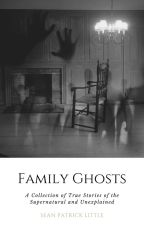 Family Ghosts: A Collection of True Stories of the Supernatural and Unexplained by SeanPatrickLittle