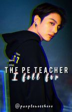 The PE Teacher I Fell For ((Jeon Jungkook Fanfiction)) by Purplemesshere by purplemesshere