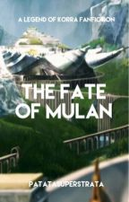The Fate of Mulan (LOK Fanfiction) by patatasuperstrata