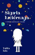 'Siga la luciérnaga' y otros cuentos del futuro by talitaisla