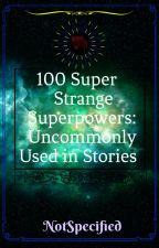 100 Super Strange Superpowers: Uncommonly Used in Stories by NotSpecified