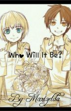 Who Will It Be? Eren x Reader x Armin by marmaraldz