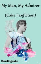 My Man, My Admirer (Cake Fanfiction) by surfingcake