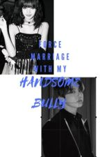 MY FORCE MARRIAGE WITH MY HANDSOME BULLY (Book 1) by kooooookieeeeee